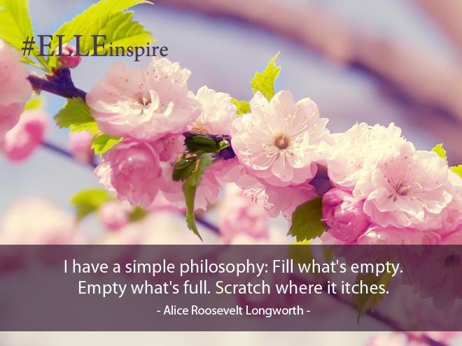 """""""Tôi có một triết lý đơn giản đó là: lấp đầy những khoảng trống, làm trống những khoảng đầy và gãi những chỗ ngứa."""" - Alice Roosevelt Longworth."""