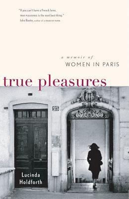 sach ve phu nu Phap - True Pleasures A Memoir of Women in Paris của Lucinda Holdforth - elle vietnam